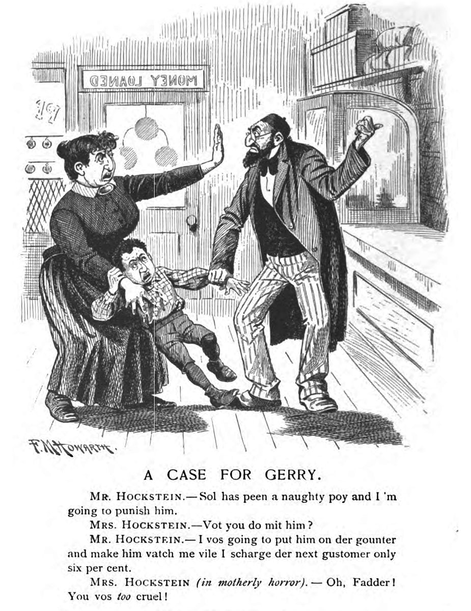 Illustration of a mother and father arguing while pulling at their small son, all with Jewish caricature features. Text reads:  CASE FOR GERRY. Mr. Hockstein – Sol has peen a naughty poy and I'm going to punish him. Mrs. Hockstein – Vot you do mit him? Mr. Hockstein – I vos going to put him on der gounter and make him vatch me vile I scharge der next gustomer only six per cent. Mrs. Hockstein (in motherly horror) – Oh, Fadder! You vos <em>too</em> cruel!