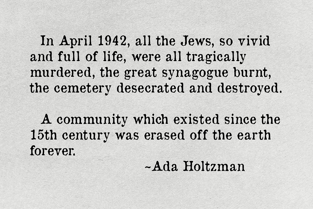 Quote text: In April 1942, all the Jews, so vivid and full of life, were all tragically murdered, the great synagogue burnt, the cemetery desecrated and destroyed. A community which existed since the 15th century was erased off the earth forever. ~Ada Holtzman.