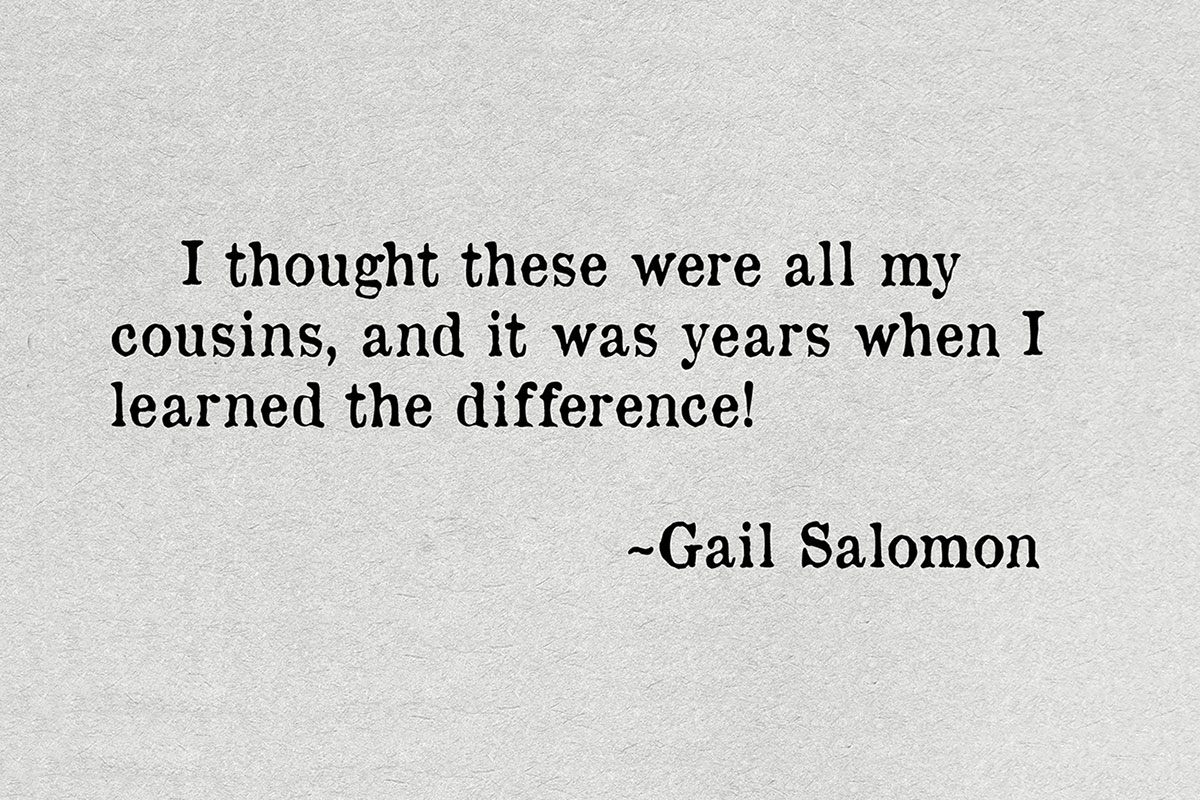 Quote text: I thought these were all my cousins, and it was years when learned the difference! ~Gail Salomon.