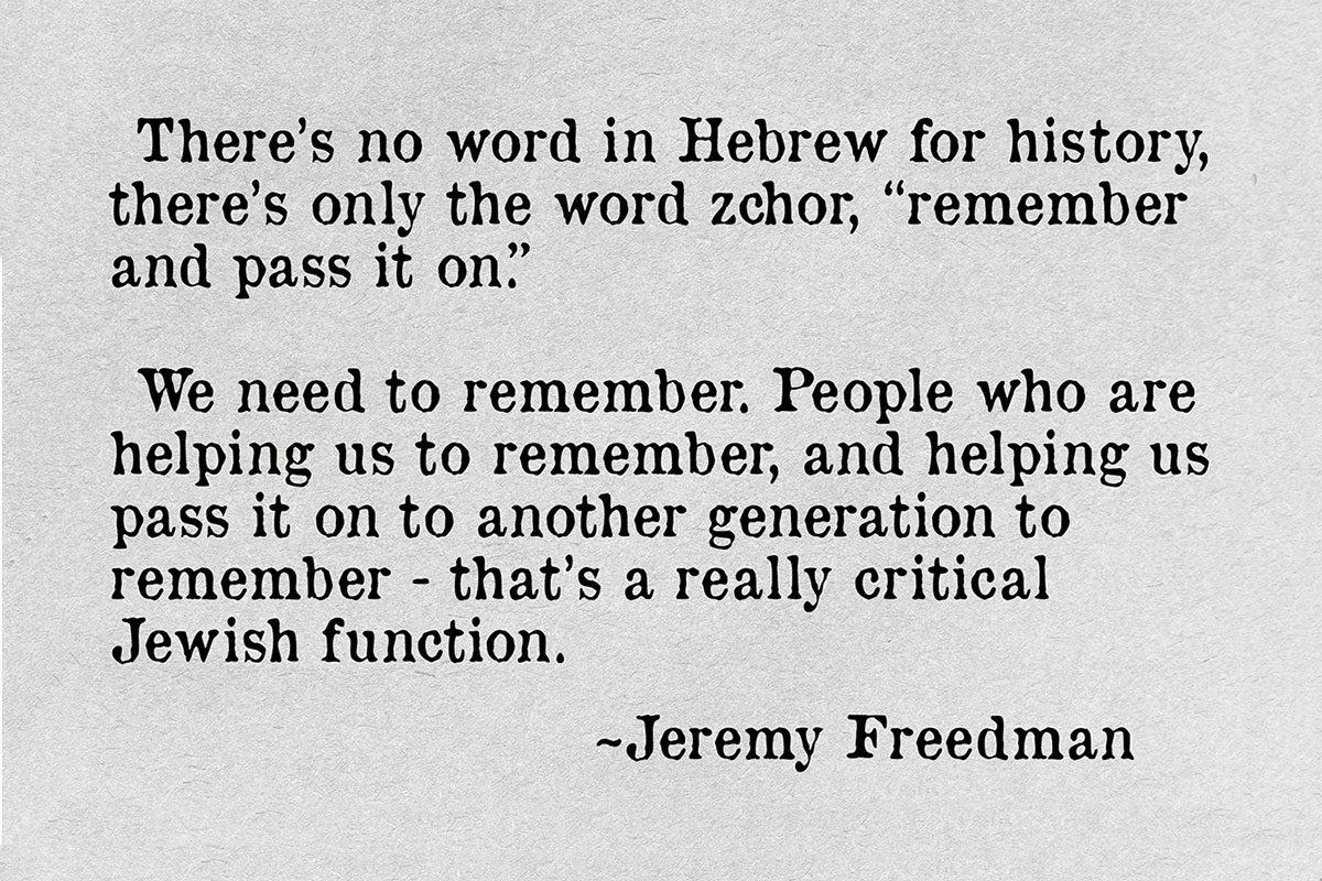 "Quote text: There's no word in Hebrew for history, there's only the word zchor, ""remember and pass it on."" We need to remember. People who are helping us to remember, and helping us pass it on to another generation to remember—that's a really critical Jewish function. ~Jeremy Freedman."